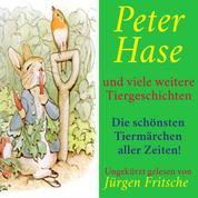 Peter Hase – und viele weitere Tiergeschichten - Die schönsten Tiermärchen aller Zeiten!