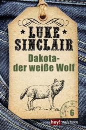 Dakota - der weiße Wolf - Luke Sinclair Western, Band 6