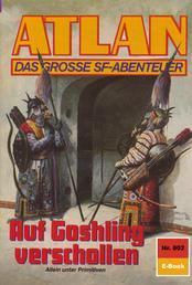 """Atlan 802: Auf Goshling verschollen - Atlan-Zyklus """"Im Auftrag der Kosmokraten"""""""