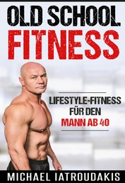 Old School-Fitness - Lifestyle-Fitness für den Mann ab 40 (mehr Energie, Gesundheit und Erfolg, einfach besser aussehen...)