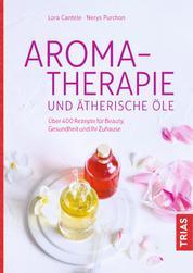 Aromatherapie und ätherische Öle - Über 400 Rezepte für Beauty, Gesundheit und Ihr Zuhause