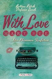 With Love, Mary Sue - Das Phänomen Fanfiction - Fandom-Ratgeber mit exklusiven Meinungen von Game of Thrones-Stars, The BossHoss, Bestseller-Autoren, der Perry Rhodan-Redaktion und vielen mehr!