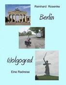 Reinhard Rosenke: Berlin - Wolgograd