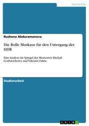 Die Rolle Moskaus für den Untergang der DDR - Eine Analyse im Spiegel der Memoiren Michail Gorbatschows und Valentin Falins