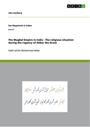 The Mughal Empire in India - The religious situation during the regency of Akbar the Great - Galāl ud-Dīn Muhammad Akbar