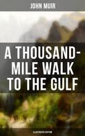 John Muir: A THOUSAND-MILE WALK TO THE GULF (Illustrated Edition)