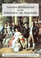 Johann Wolfgang von Goethe: Goethes Briefwechsel mit den Gebrüdern von Humboldt