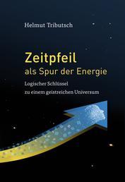 Zeitpfeil als Spur der Energie - Logischer Schlüssel zu einem geistreichen Universum