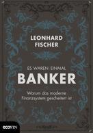Leonhard Fischer: Es waren einmal Banker