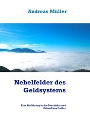Nebelfelder des Geldsystems - Eine Einführung in die Geschichte und Zukunft des Geldes