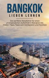 Bangkok lieben lernen: Der perfekte Reiseführer für einen unvergesslichen Aufenthalt in Bangkok inkl. Insider-Tipps, Tipps zum Geldsparen und Packliste