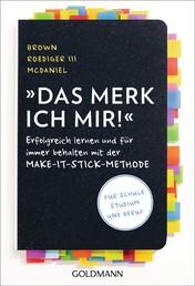 Das merk ich mir! - Erfolgreich lernen und für immer behalten mit der Make-it-stick-Methode - Für Schule, Studium und Beruf