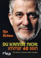 Ilja Richter: Du kannst nicht immer 60 sein