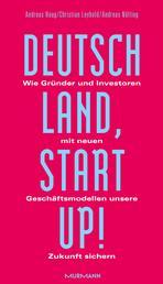 Deutschland, Startup! - Wie Gründer und Investoren mit neuen Geschäftsmodellen unsere Zukunft sichern