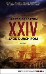 Jagd durch Rom - XXIV - Ein Mann. Tausend Feinde. 24 Stunden, die über Leben und Tod entscheiden. Roman