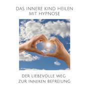 Das innere Kind heilen mit Hypnose - Der liebevolle Weg zur inneren Befreiung