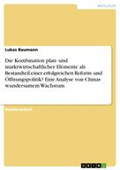 Lukas Baumann: Die Kombination plan- und marktwirtschaftlicher Elemente als Bestandteil einer erfolgreichen Reform- und Öffnungspolitik? Eine Analyse von Chinas wundersamem Wachstum