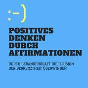 Positives Denken durch Affirmationen - Durch Gedankenkraft die Illusion der Begrenztheit überwinden