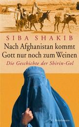 Nach Afghanistan kommt Gott nur noch zum Weinen - Die Geschichte der Shirin-Gol