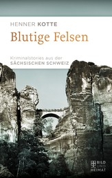 Blutige Felsen - Kriminalstories aus der Sächsischen Schweiz