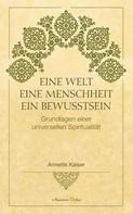 Annette Kaiser: Eine Welt – Eine Menschheit – Ein Bewusstsein: Grundlagen einer universellen Spiritualität