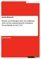 Sascha Beljanski: Welche Auswirkungen hatte der Irakkrieg 2003 auf das außenpolitische Verhältnis Deutschlands zu den USA?