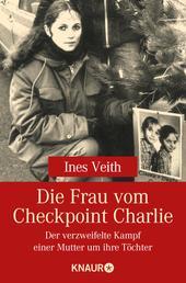 Die Frau vom Checkpoint Charlie - Der verzweifelte Kampf einer Mutter um ihre Töchter