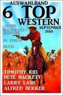 Alfred Bekker: Auswahlband 6 Top Western September 2018: Sechs Wildwest-Romane in einem Buch