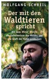 Der mit den Waldtieren spricht - Mit dem Woid Woife die Geheimnisse des Waldes und die Kraft der Natur entdecken - Inkl. 48-seitigem Farbteil mit 75 faszinierenden Tierfotos
