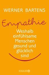 Empathie: Die Macht des Mitgefühls - Weshalb einfühlsame Menschen gesund und glücklich sind