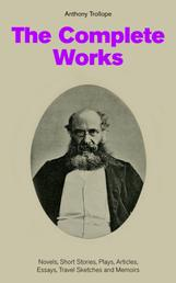 The Complete Works: Novels, Short Stories, Plays, Articles, Essays, Travel Sketches and Memoirs - The Chronicles of Barsetshire + The Palliser Novels + The Warden + Doctor Thorne + Framley Parsonage + The Small House at Allington + Can You Forgive Her? + The Prime Minister…