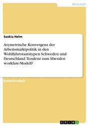 Asymetrische Konvergenz der Arbeitsmarktpolitik in den Wohlfahrtstaatstypen Schweden und Deutschland. Tendenz zum liberalen workfare-Modell?