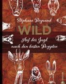 Stephane Reynaud: Wild. Auf der Jagd nach den besten Rezepten. Wildschwein, Hirsch, Fasan und Hase: vom Wald in den Kochtopf