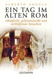 Ein Tag im Alten Rom - Alltägliche, geheimnisvolle und verblüffende Tatsachen