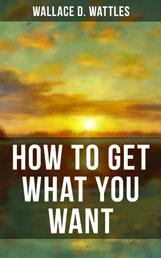 HOW TO GET WHAT YOU WANT - From one of The New Thought pioneers, author of The Science of Getting Rich, The Science of Being Well, The Science of Being Great, Hellfire Harrison, How to Promote Yourself and A New Christ