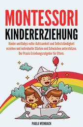 Montessori Kindererziehung: Kinder und Babys voller Achtsamkeit und Selbstständigkeit erziehen und individuelle Stärken und Schwächen unterstützen - Der Praxis Erziehungsratgeber für Eltern.