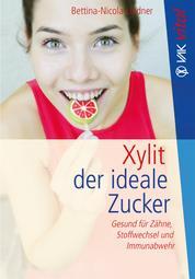 Xylit - Der ideale Zucker: Gesund für Zähne, Stoffwechsel und Immunabwehr