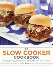 The Slow Cooker Cookbook - 75 Easy, Healthy, and Delicious Recipes for Slow Cooked Meals