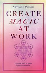 Create Magic At Work - Practical Tools To Ignite Human Connection