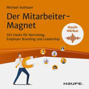 Der Mitarbeiter-Magnet - 302 Hacks für Recruiting, Employer Branding und Leadership