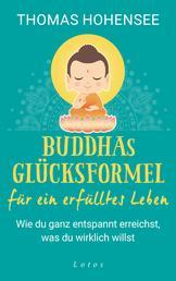 Buddhas Glücksformel für ein erfülltes Leben - Wie du ganz entspannt erreichst, was du wirklich willst