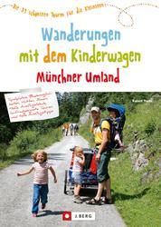 Wanderungen mit dem Kinderwagen Münchner Umland - Die 39 schönsten Touren für die Kleinsten