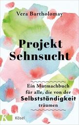 Projekt Sehnsucht - Ein Mutmachbuch für alle, die von der Selbstständigkeit träumen