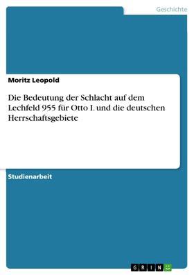 Die Bedeutung der Schlacht auf dem Lechfeld 955 für Otto I. und die deutschen Herrschaftsgebiete