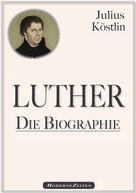 Julius Köstlin: Martin Luther - Die Biographie