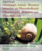 Robert Kopf: Eisenmangel, Anämie - Blutarmut behandeln mit Pflanzenheilkunde (Phytotherapie), Akupressur und Wasserheilkunde