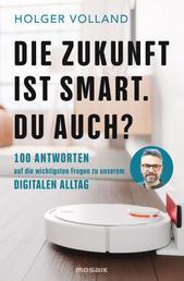 Die Zukunft ist smart. Du auch? - 100 Antworten auf die wichtigsten Fragen zu unserem digitalen Alltag