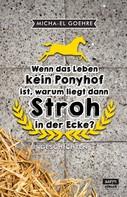 Micha-el Goehre: Wenn das Leben kein Ponyhof ist, warum liegt dann Stroh in der Ecke? ★★