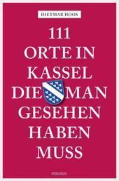 111 Orte in Kassel, die man gesehen haben muss - Reiseführer