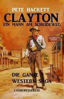 Pete Hackett: Clayton - ein Mann am Scheideweg: Die ganze Western Saga